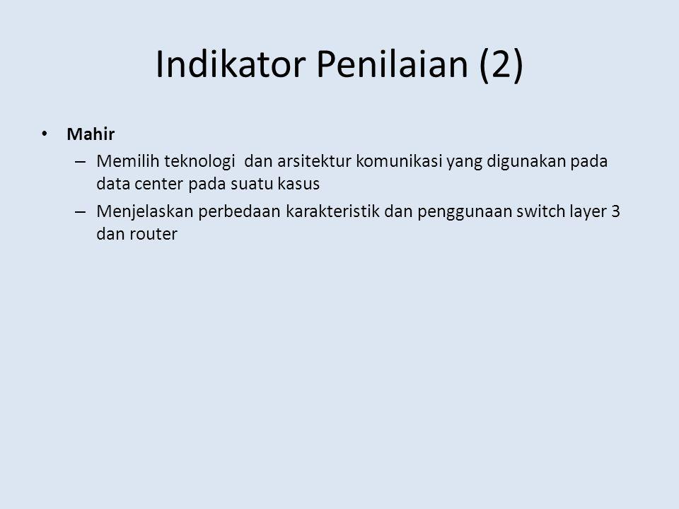 Indikator Penilaian (2) Mahir – Memilih teknologi dan arsitektur komunikasi yang digunakan pada data center pada suatu kasus – Menjelaskan perbedaan k