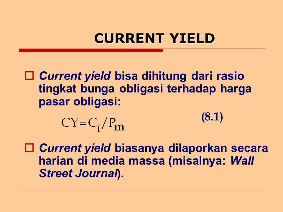 CURRENT YIELD  Current yield bisa dihitung dari rasio tingkat bunga obligasi terhadap harga pasar obligasi: (8.1)  Current yield biasanya dilaporkan secara harian di media massa (misalnya: Wall Street Journal).