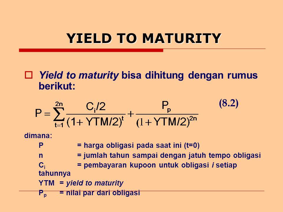 YIELD TO MATURITY  Yield to maturity bisa dihitung dengan rumus berikut: (8.2) dimana: P= harga obligasi pada saat ini (t=0) n= jumlah tahun sampai dengan jatuh tempo obligasi C i = pembayaran kupoon untuk obligasi i setiap tahunnya YTM= yield to maturity P p = nilai par dari obligasi