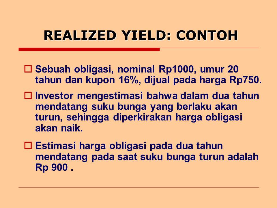 REALIZED YIELD: CONTOH  Sebuah obligasi, nominal Rp1000, umur 20 tahun dan kupon 16%, dijual pada harga Rp750.