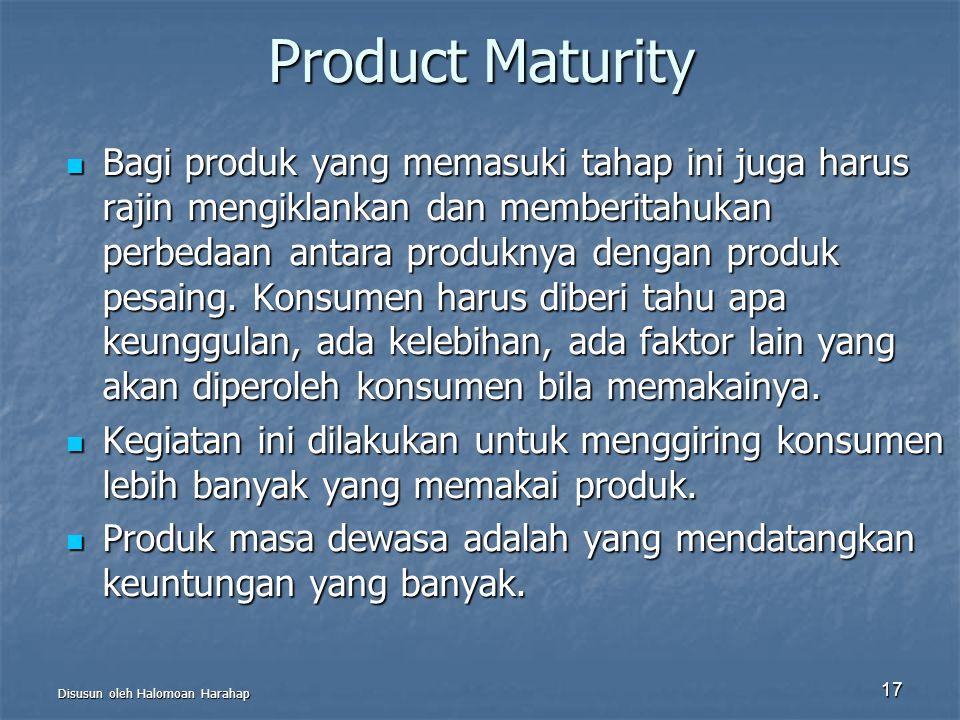 Disusun oleh Halomoan Harahap 17 Product Maturity Bagi produk yang memasuki tahap ini juga harus rajin mengiklankan dan memberitahukan perbedaan antar