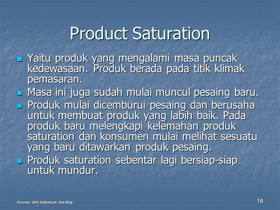 Disusun oleh Halomoan Harahap 18 Product Saturation Yaitu produk yang mengalami masa puncak kedewasaan. Produk berada pada titik klimak pemasaran. Yai