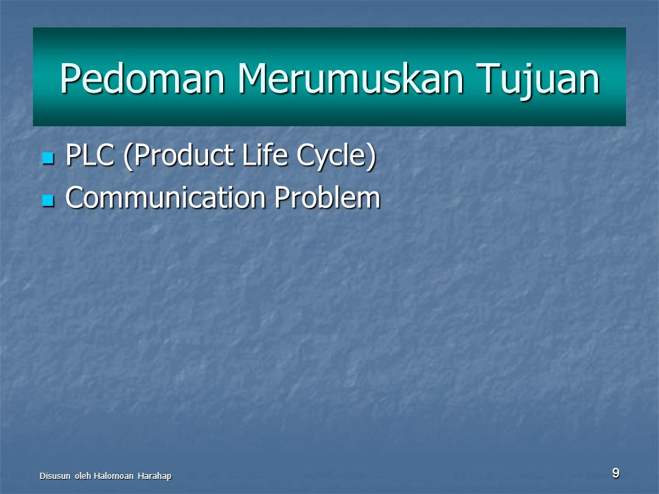 Disusun oleh Halomoan Harahap 9 Pedoman Merumuskan Tujuan PLC (Product Life Cycle) PLC (Product Life Cycle) Communication Problem Communication Proble