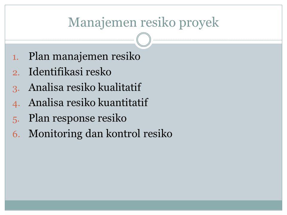 Manajemen resiko proyek 1. Plan manajemen resiko 2. Identifikasi resko 3. Analisa resiko kualitatif 4. Analisa resiko kuantitatif 5. Plan response res