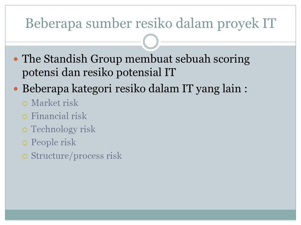 Beberapa sumber resiko dalam proyek IT The Standish Group membuat sebuah scoring potensi dan resiko potensial IT Beberapa kategori resiko dalam IT yang lain :  Market risk  Financial risk  Technology risk  People risk  Structure/process risk