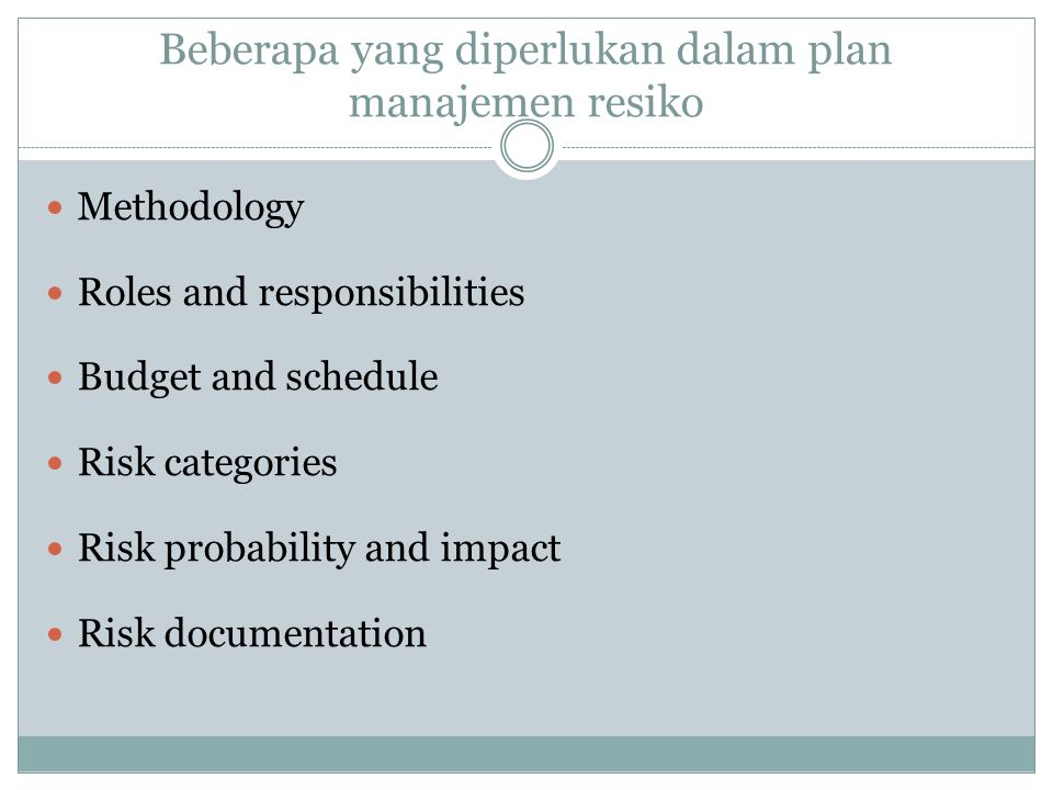 Beberapa yang diperlukan dalam plan manajemen resiko Methodology Roles and responsibilities Budget and schedule Risk categories Risk probability and impact Risk documentation