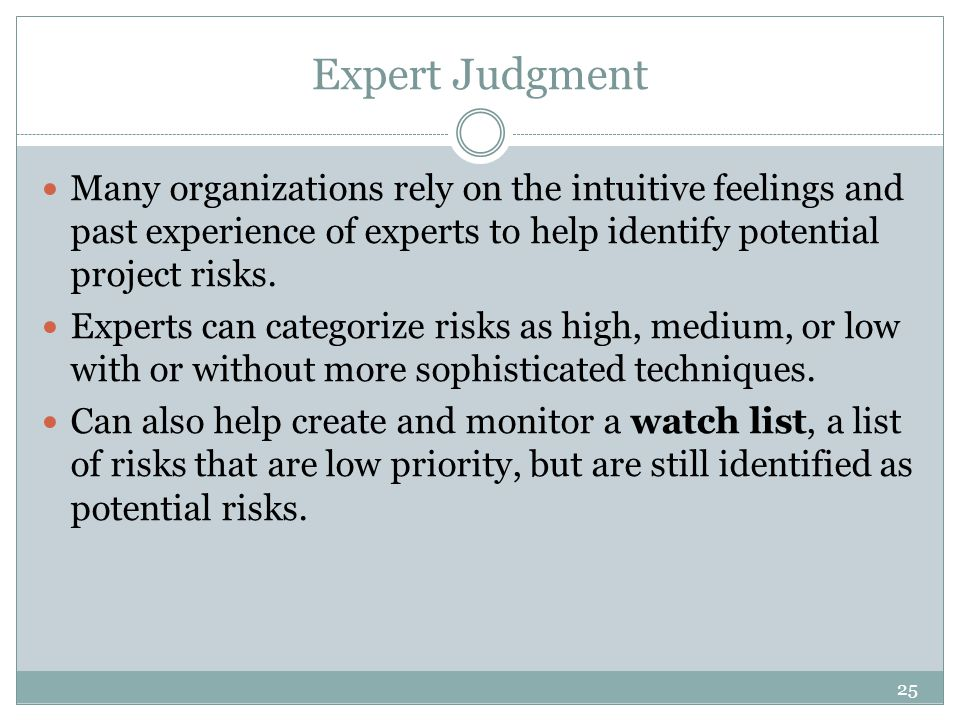 25 Expert Judgment Many organizations rely on the intuitive feelings and past experience of experts to help identify potential project risks.