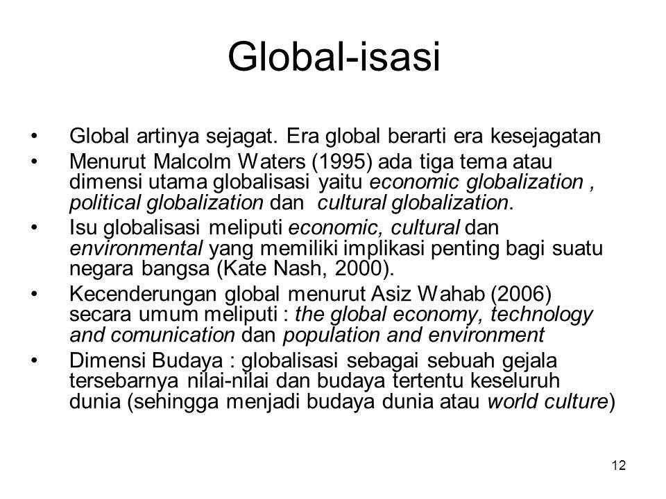 12 Global-isasi Global artinya sejagat. Era global berarti era kesejagatan Menurut Malcolm Waters (1995) ada tiga tema atau dimensi utama globalisasi