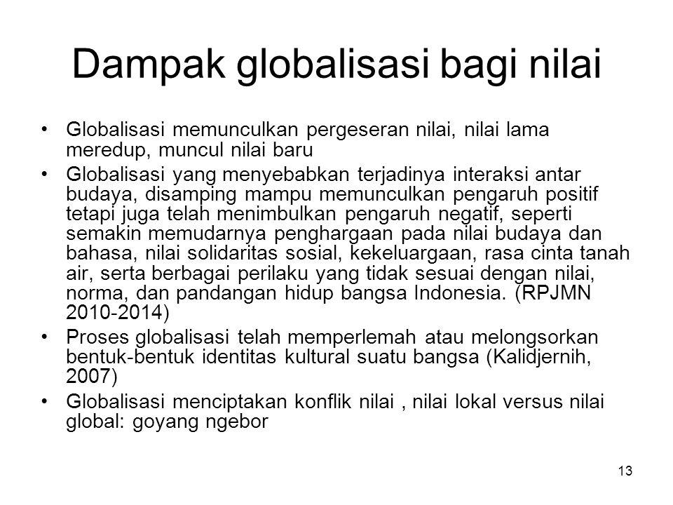 13 Dampak globalisasi bagi nilai Globalisasi memunculkan pergeseran nilai, nilai lama meredup, muncul nilai baru Globalisasi yang menyebabkan terjadin