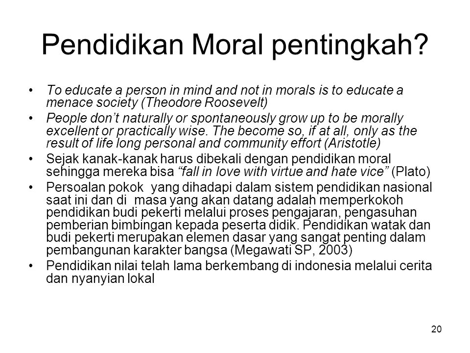 20 Pendidikan Moral pentingkah? To educate a person in mind and not in morals is to educate a menace society (Theodore Roosevelt) People don't natural