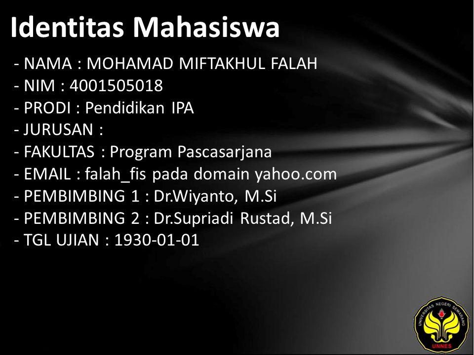 Identitas Mahasiswa - NAMA : MOHAMAD MIFTAKHUL FALAH - NIM : 4001505018 - PRODI : Pendidikan IPA - JURUSAN : - FAKULTAS : Program Pascasarjana - EMAIL : falah_fis pada domain yahoo.com - PEMBIMBING 1 : Dr.Wiyanto, M.Si - PEMBIMBING 2 : Dr.Supriadi Rustad, M.Si - TGL UJIAN : 1930-01-01