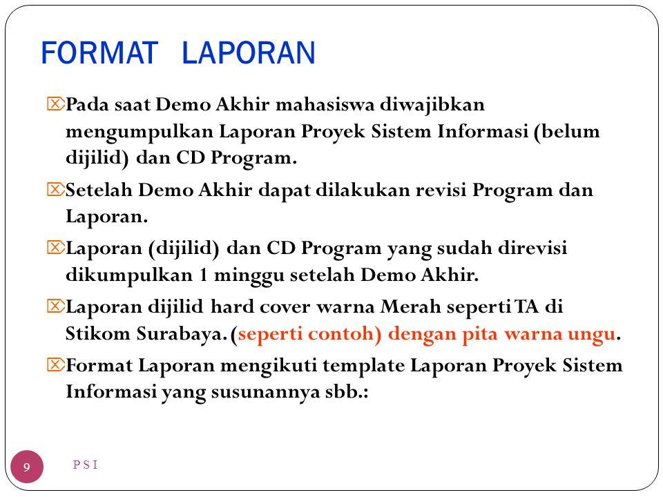 FORMAT LAPORAN P S I 9  Pada saat Demo Akhir mahasiswa diwajibkan mengumpulkan Laporan Proyek Sistem Informasi (belum dijilid) dan CD Program.  Sete