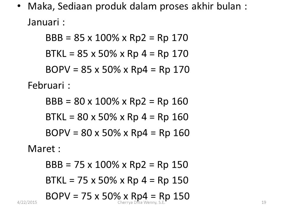Maka, Sediaan produk dalam proses akhir bulan : Januari : BBB = 85 x 100% x Rp2 = Rp 170 BTKL = 85 x 50% x Rp 4 = Rp 170 BOPV = 85 x 50% x Rp4 = Rp 17
