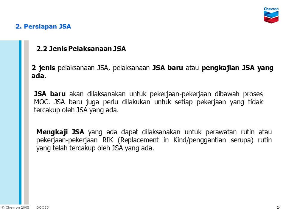 DOC ID © Chevron 2005 24 2.2 Jenis Pelaksanaan JSA 2 jenis pelaksanaan JSA, pelaksanaan JSA baru atau pengkajian JSA yang ada. JSA baru akan dilaksana