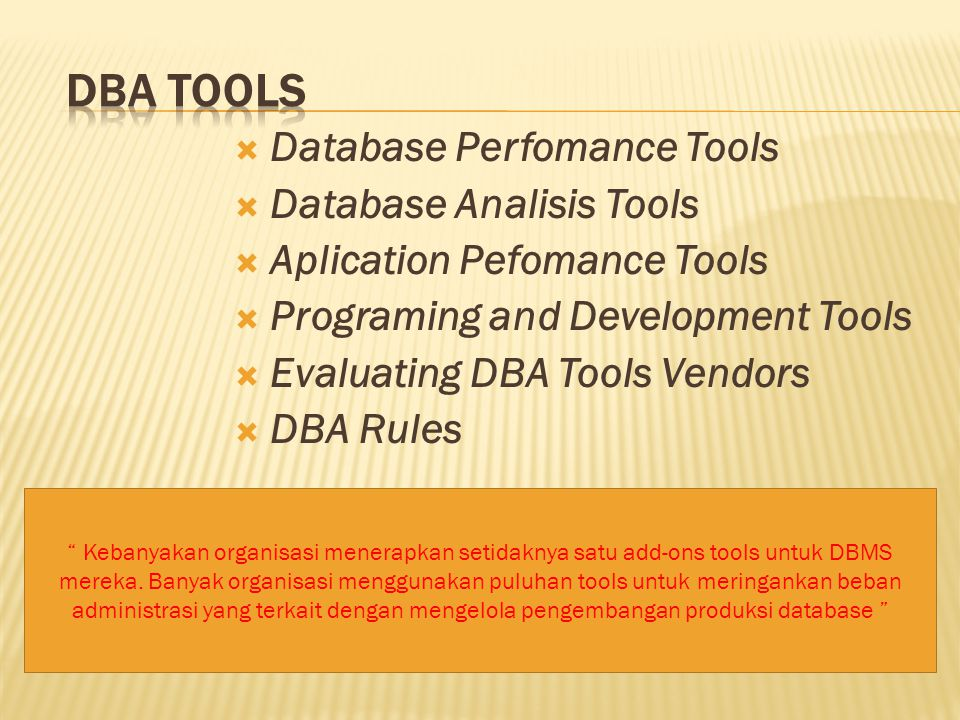  Database Perfomance Tools  Database Analisis Tools  Aplication Pefomance Tools  Programing and Development Tools  Evaluating DBA Tools Vendors  DBA Rules Kebanyakan organisasi menerapkan setidaknya satu add-ons tools untuk DBMS mereka.