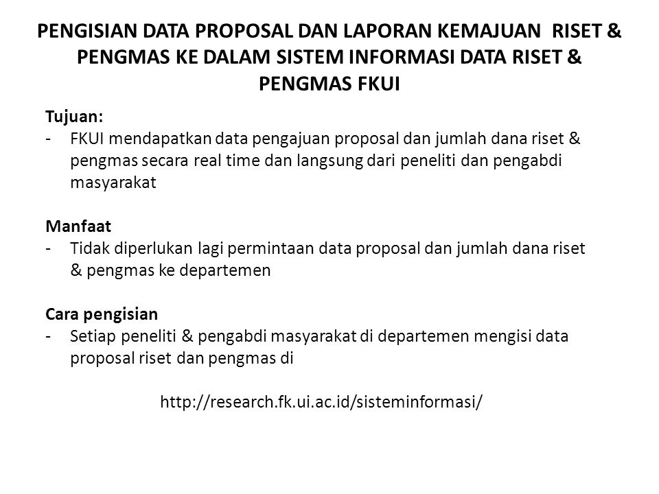 PENGISIAN DATA PROPOSAL DAN LAPORAN KEMAJUAN RISET & PENGMAS KE DALAM SISTEM INFORMASI DATA RISET & PENGMAS FKUI Tujuan: -FKUI mendapatkan data pengaj