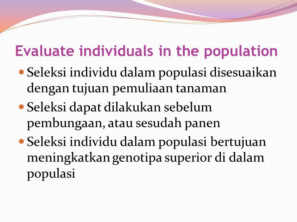 Evaluate individuals in the population Seleksi individu dalam populasi disesuaikan dengan tujuan pemuliaan tanaman Seleksi dapat dilakukan sebelum pem