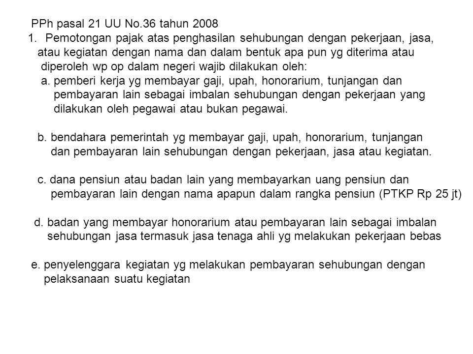 PPh pasal 21 UU No.36 tahun 2008 1.Pemotongan pajak atas penghasilan sehubungan dengan pekerjaan, jasa, atau kegiatan dengan nama dan dalam bentuk apa