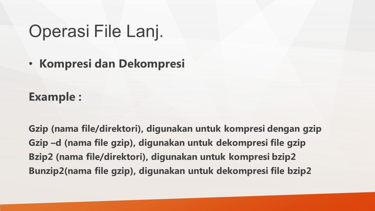 Operasi File Lanj. Kompresi dan Dekompresi Example : Gzip (nama file/direktori), digunakan untuk kompresi dengan gzip Gzip –d (nama file gzip), diguna