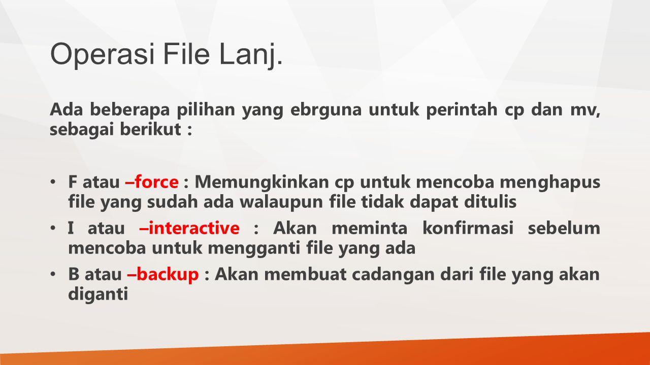 Operasi File Lanj. Ada beberapa pilihan yang ebrguna untuk perintah cp dan mv, sebagai berikut : F atau –force : Memungkinkan cp untuk mencoba menghap