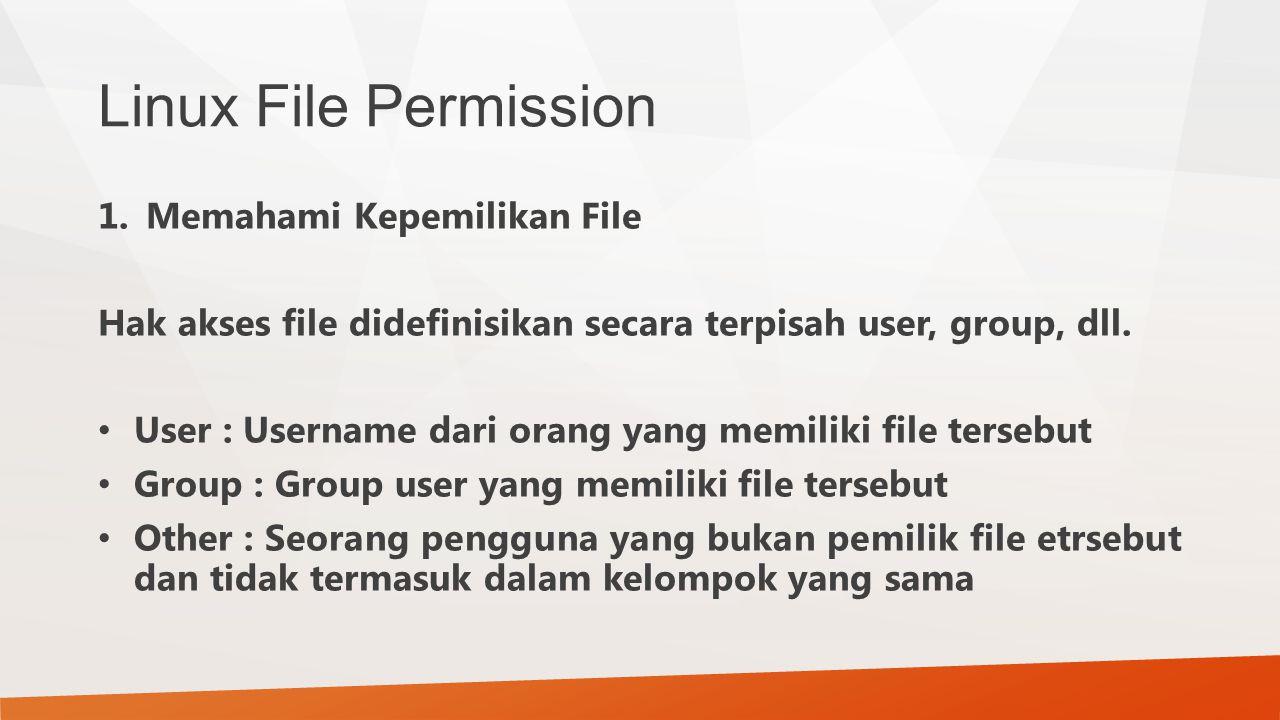 Linux File Permission 1.Memahami Kepemilikan File Hak akses file didefinisikan secara terpisah user, group, dll. User : Username dari orang yang memil