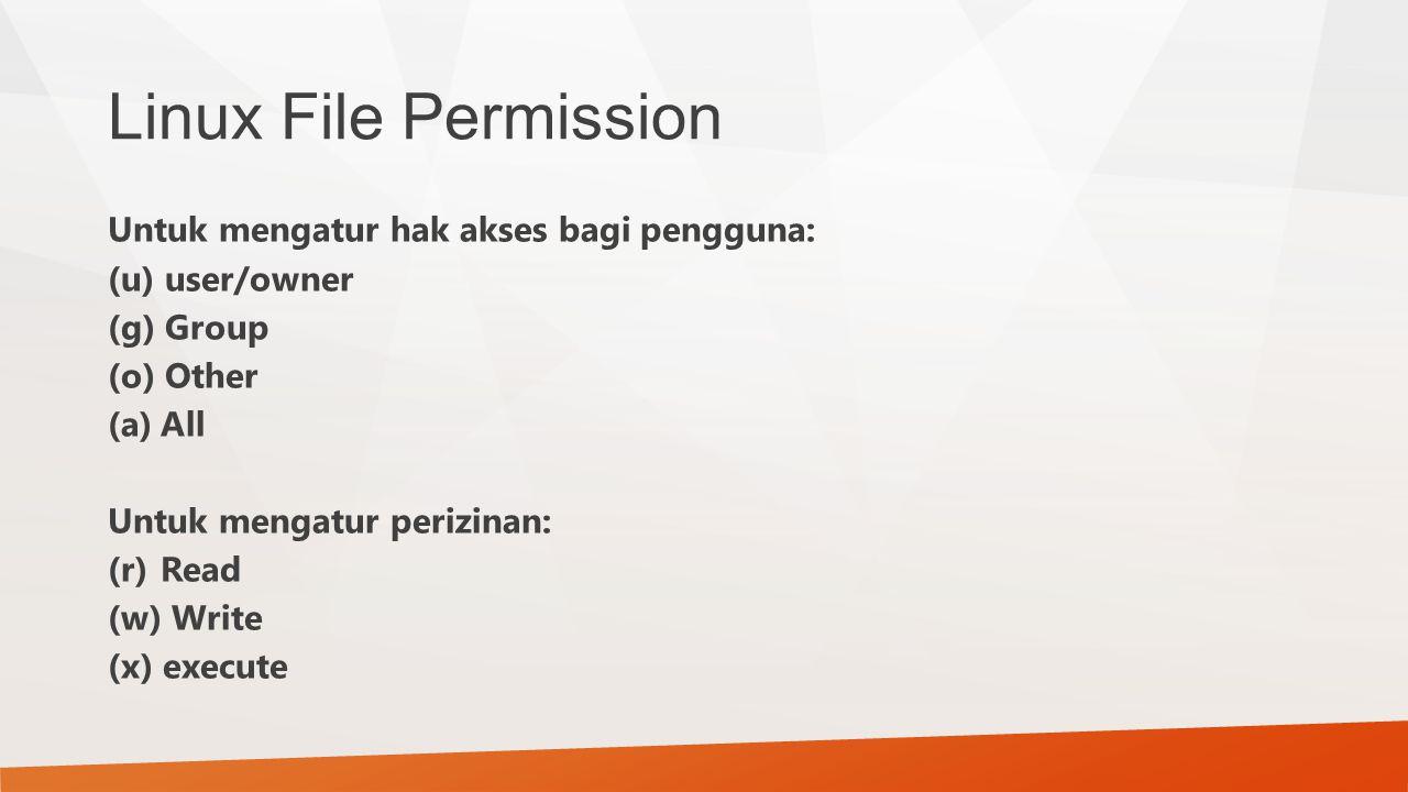 Linux File Permission Untuk mengatur hak akses bagi pengguna: (u) user/owner (g) Group (o) Other (a)All Untuk mengatur perizinan: (r)Read (w) Write (x
