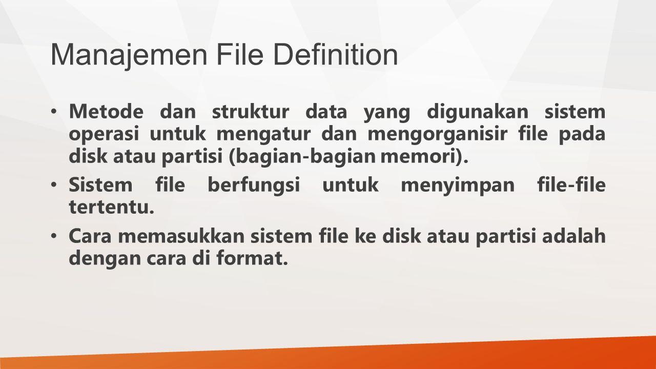 Manajemen File Definition Metode dan struktur data yang digunakan sistem operasi untuk mengatur dan mengorganisir file pada disk atau partisi (bagian-