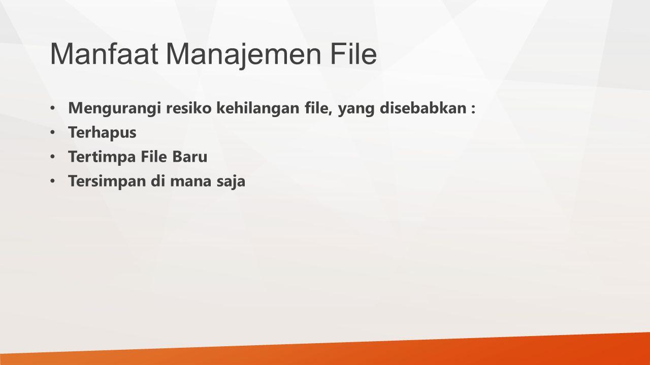 Manfaat Manajemen File Mengurangi resiko kehilangan file, yang disebabkan : Terhapus Tertimpa File Baru Tersimpan di mana saja