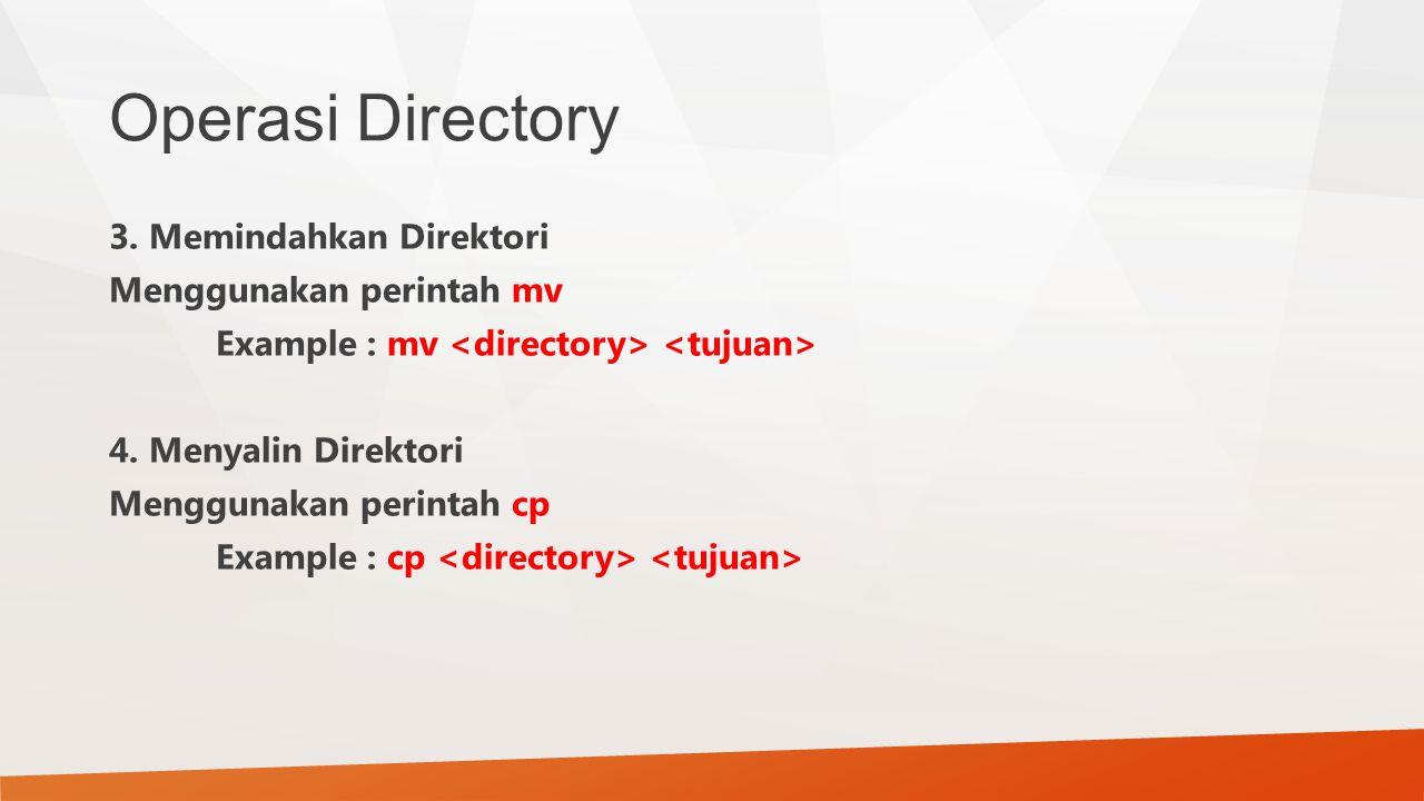 Operasi Directory 3. Memindahkan Direktori Menggunakan perintah mv Example : mv 4. Menyalin Direktori Menggunakan perintah cp Example : cp