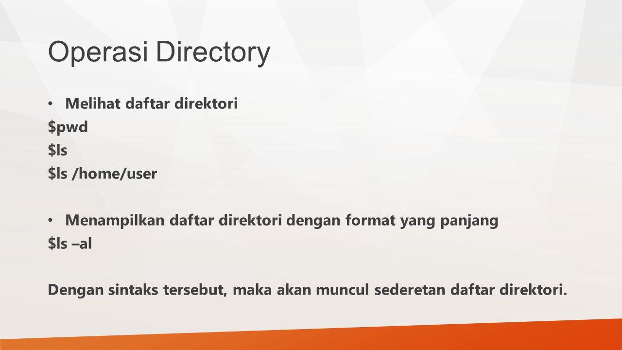 Operasi Directory Melihat daftar direktori $pwd $ls $ls /home/user Menampilkan daftar direktori dengan format yang panjang $ls –al Dengan sintaks ters