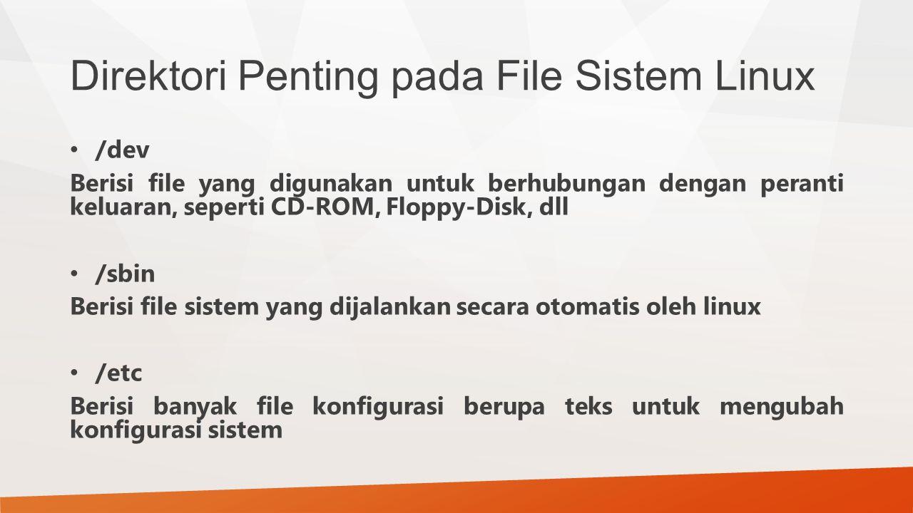 Direktori Penting pada File Sistem Linux /dev Berisi file yang digunakan untuk berhubungan dengan peranti keluaran, seperti CD-ROM, Floppy-Disk, dll /