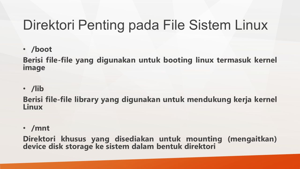 Direktori Penting pada File Sistem Linux /boot Berisi file-file yang digunakan untuk booting linux termasuk kernel image /lib Berisi file-file library