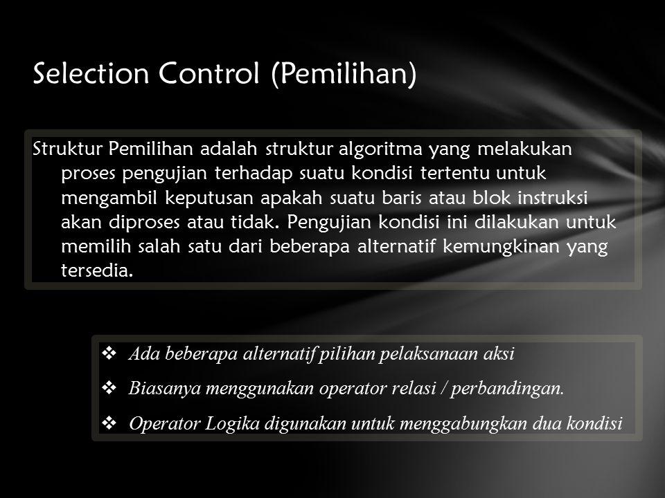 Selection Control (Pemilihan) Struktur Pemilihan adalah struktur algoritma yang melakukan proses pengujian terhadap suatu kondisi tertentu untuk mengambil keputusan apakah suatu baris atau blok instruksi akan diproses atau tidak.