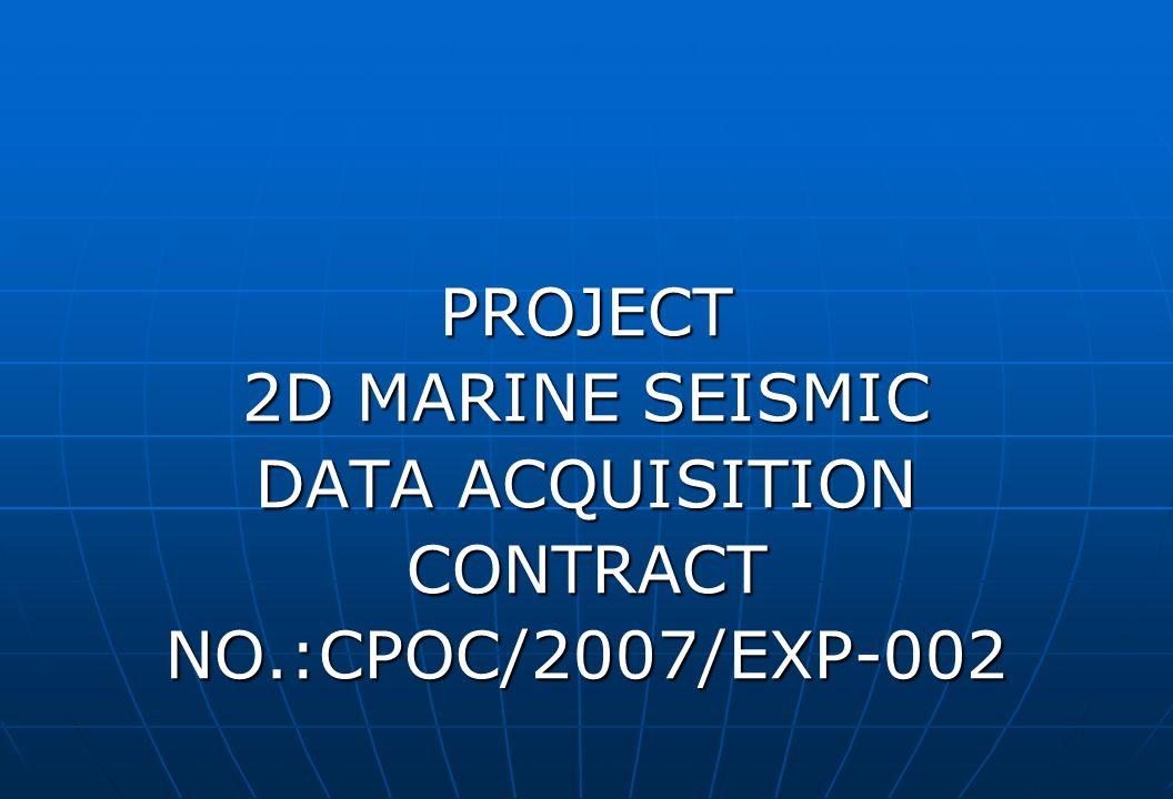 PROJECT 2D MARINE SEISMIC DATA ACQUISITION CONTRACTNO.:CPOC/2007/EXP-002
