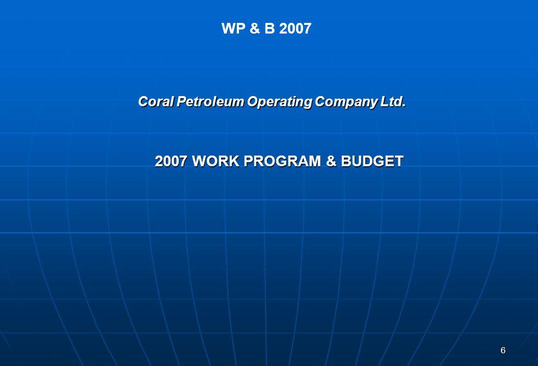 6 2007 WORK PROGRAM & BUDGET Coral Petroleum Operating Company Ltd. WP & B 2007
