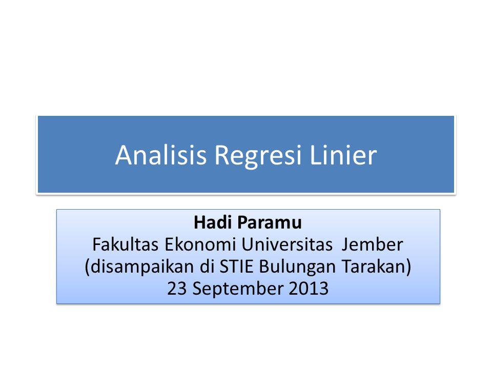 Analisis Regresi Linier Hadi Paramu Fakultas Ekonomi Universitas Jember (disampaikan di STIE Bulungan Tarakan) 23 September 2013 Hadi Paramu Fakultas
