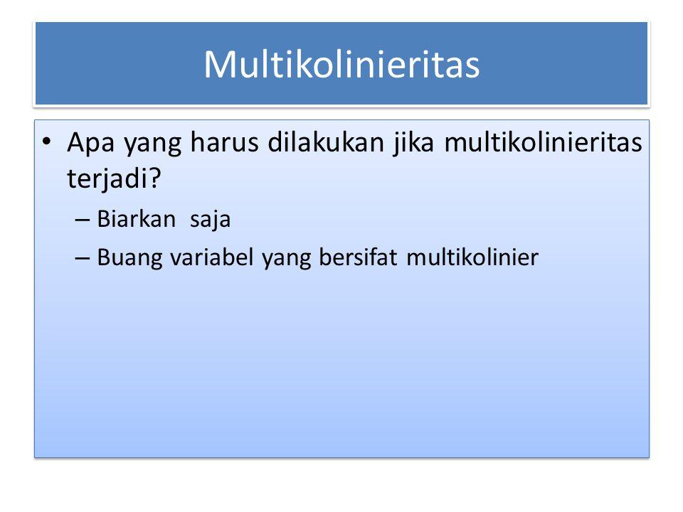 Multikolinieritas Apa yang harus dilakukan jika multikolinieritas terjadi? – Biarkan saja – Buang variabel yang bersifat multikolinier Apa yang harus
