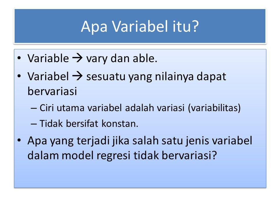 Apa Variabel itu? Variable  vary dan able. Variabel  sesuatu yang nilainya dapat bervariasi – Ciri utama variabel adalah variasi (variabilitas) – Ti