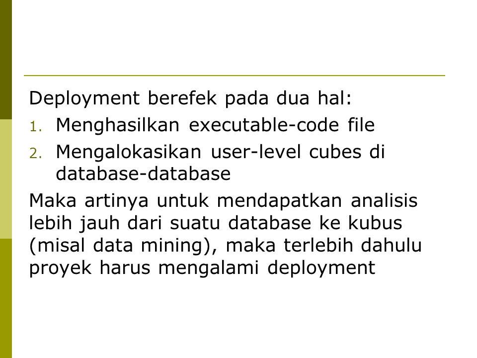 Deployment berefek pada dua hal: 1. Menghasilkan executable-code file 2. Mengalokasikan user-level cubes di database-database Maka artinya untuk menda