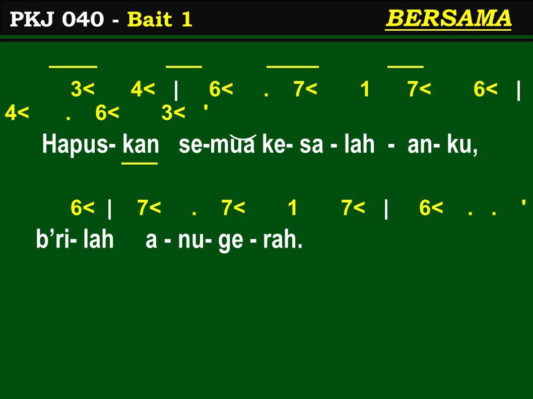 3< 4< | 6<. 7< 1 7< 6< | 4<. 6< 3< ' Hapus- kan se-mua ke- sa - lah - an- ku, 6< | 7<. 7< 1 7< | 6<.. ' b'ri- lah a - nu- ge - rah. PKJ 040 - Bait 1 B