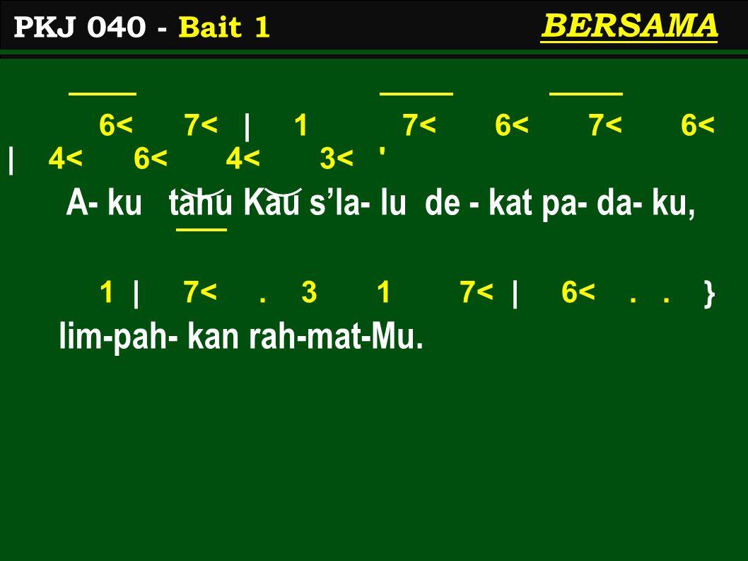 6< 7< | 1 7< 6< 7< 6< | 4< 6< 4< 3< ' A- ku tahu Kau s'la- lu de - kat pa- da- ku, 1 | 7<. 3 1 7< | 6<.. } lim-pah- kan rah-mat-Mu. PKJ 040 - Bait 1 B