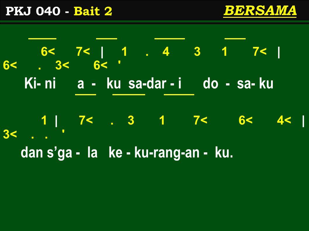6< 7< | 1. 4 3 1 7< | 6<. 3< 6< ' Ki- ni a - ku sa-dar - i do - sa- ku 1 | 7<. 3 1 7< 6< 4< | 3<.. ' dan s'ga - la ke - ku-rang-an - ku. PKJ 040 - Bai