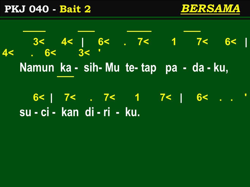 3< 4< | 6<. 7< 1 7< 6< | 4<. 6< 3< ' Namun ka - sih- Mu te- tap pa - da - ku, 6< | 7<. 7< 1 7< | 6<.. ' su - ci - kan di - ri - ku. PKJ 040 - Bait 2 B