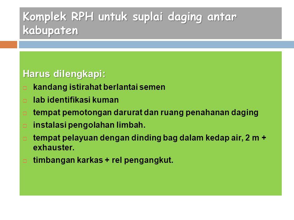 Komplek RPH untuk suplai daging antar kabupaten Harus dilengkapi:  kandang istirahat berlantai semen  lab identifikasi kuman  tempat pemotongan dar