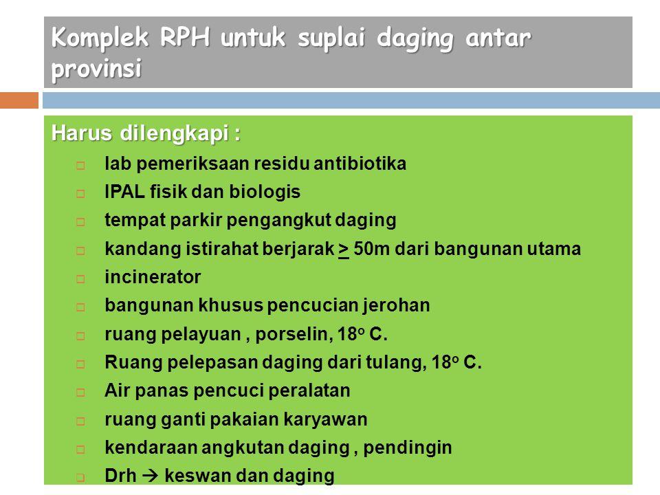 Komplek RPH untuk suplai daging antar provinsi Harus dilengkapi :  lab pemeriksaan residu antibiotika  IPAL fisik dan biologis  tempat parkir penga