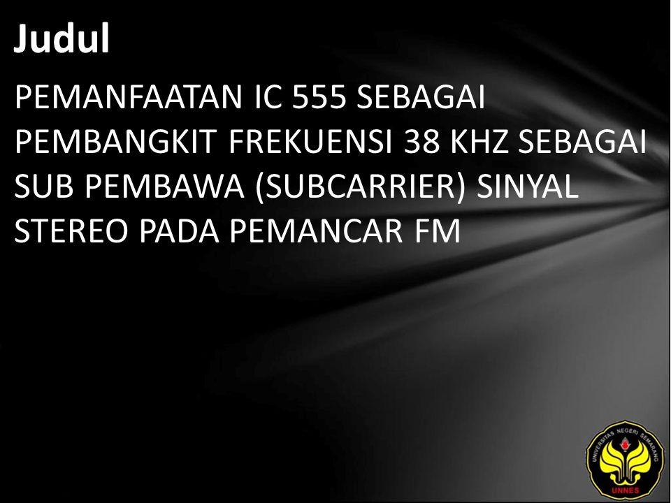 Judul PEMANFAATAN IC 555 SEBAGAI PEMBANGKIT FREKUENSI 38 KHZ SEBAGAI SUB PEMBAWA (SUBCARRIER) SINYAL STEREO PADA PEMANCAR FM