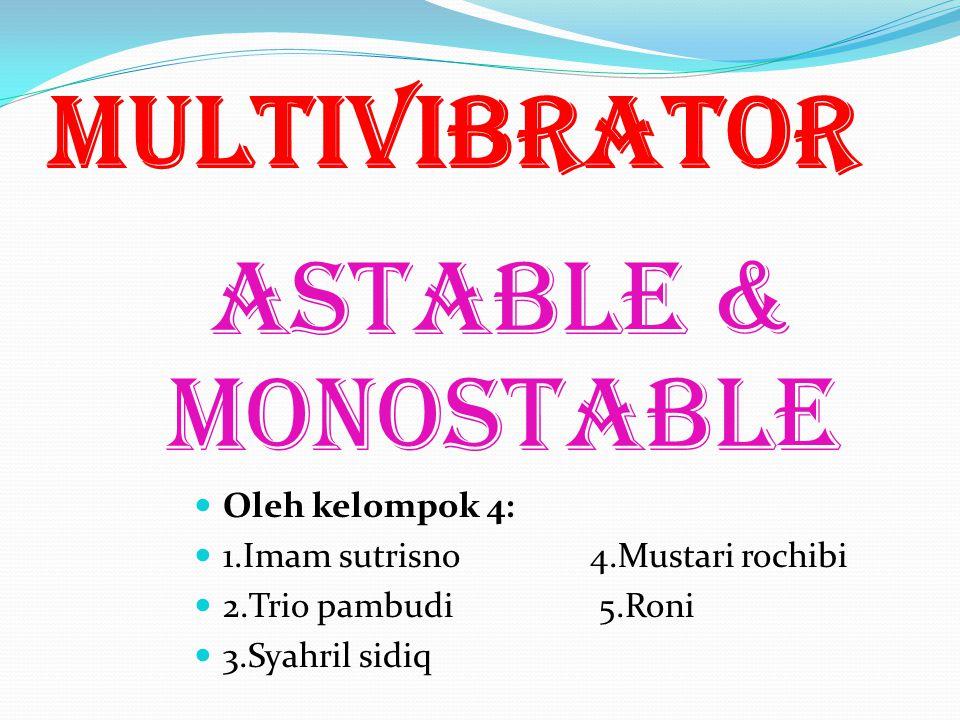 Multivibrator astable & monostable Oleh kelompok 4: 1.Imam sutrisno 4.Mustari rochibi 2.Trio pambudi 5.Roni 3.Syahril sidiq
