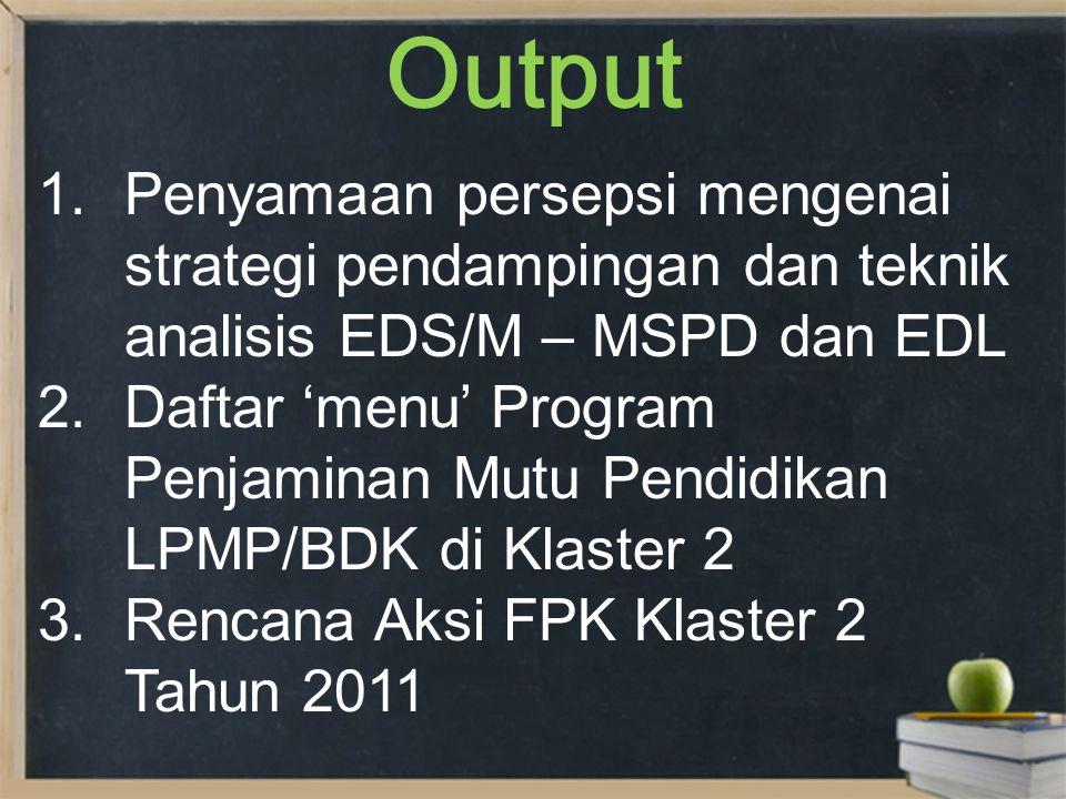 Output 1.Penyamaan persepsi mengenai strategi pendampingan dan teknik analisis EDS/M – MSPD dan EDL 2.Daftar 'menu' Program Penjaminan Mutu Pendidikan