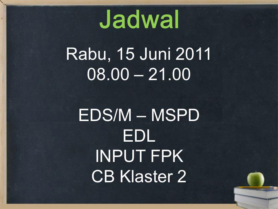 Jadwal Rabu, 15 Juni 2011 08.00 – 21.00 EDS/M – MSPD EDL INPUT FPK CB Klaster 2