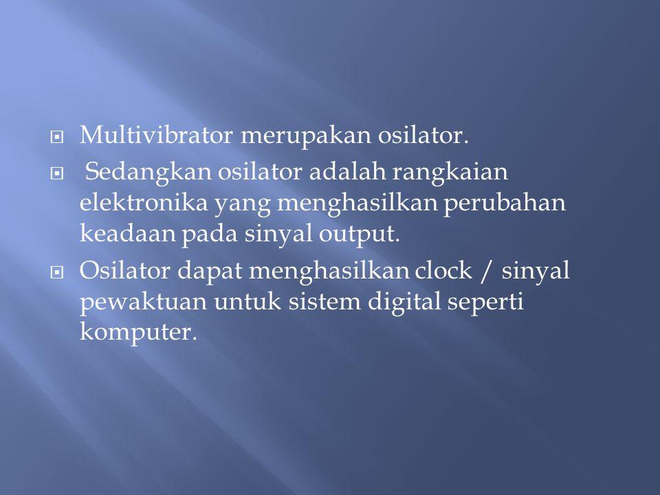  Multivibrator merupakan osilator.  Sedangkan osilator adalah rangkaian elektronika yang menghasilkan perubahan keadaan pada sinyal output.  Osilat